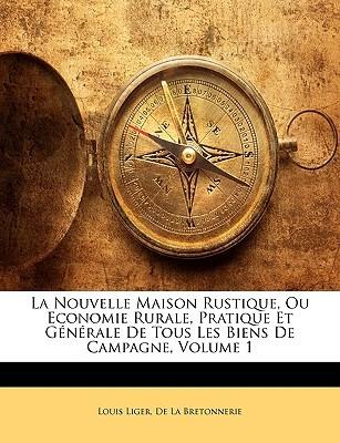 La Nouvelle Maison Rustique, Ou Economie Rurale, Pratique Et Generale de Tous Les Biens de Campagne, Volume 1