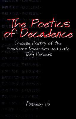 The Poetics of Decadence: Chinese Poetry of the Southern Dynasties and Late Tang Periods