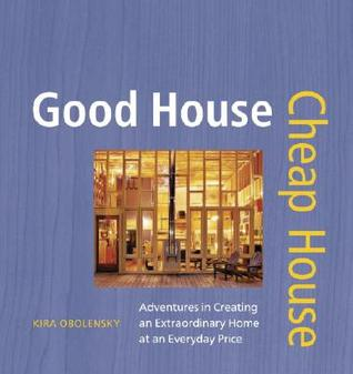 Good House Cheap House: Adventures in Creating an Extraordinary Home at an Ordinary Price