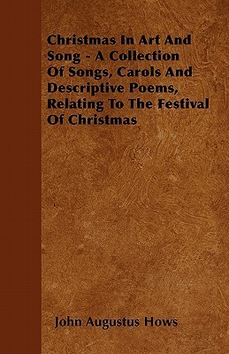 Christmas in Art and Song - A Collection of Songs, Carols and Descriptive Poems, Relating to the Festival of Christmas
