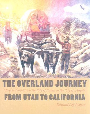 The Overland Journey From Utah To California: Wagon Travel From The City Of Saints To The City Of Angels