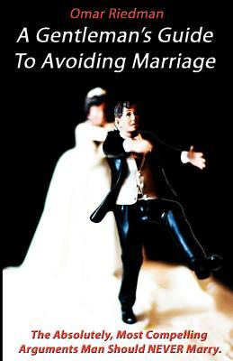A Gentleman's Guide to Avoiding Marriage: The Absolutely, Most Compelling Reasons a Man Should Never Marry.