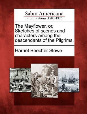 The Mayflower, Or, Sketches of Scenes and Characters Among the Descendants of the Pilgrims.