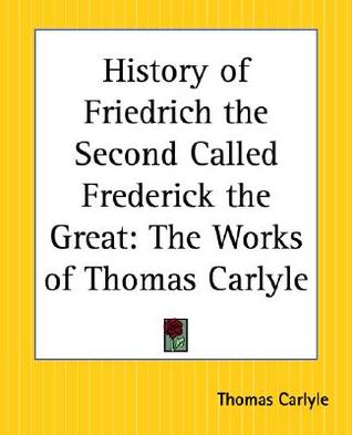 History of Friedrich the Second Called Frederick the Great: The Works of Thomas Carlyle