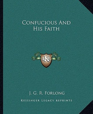 Confucius and His Faith by J.G.R. Forlong