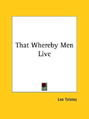 That Whereby Men Live by Leo Tolstoy