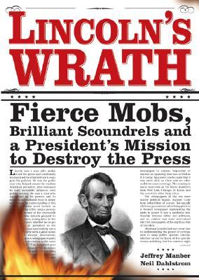 Lincolns Wrath: Fierce Mobs, Brilliant Scoundrels and a Presidents Mission to Destroy the Press
