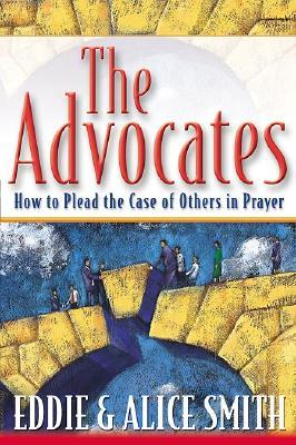 The Advocates: How to Plead the Case of Others in Prayer