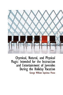 Chymical, Natural, and Physical Magic: Intended for the Instruction and Entertainment of Juveniles D