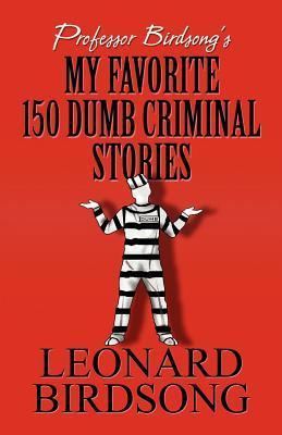 Professor Birdsong's My Favorite 150 Dumb Criminal Stories