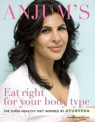 Eat Right for Your Body Type: The Super-Healthy Diet Inspired by Ayurveda. Anjum Anand