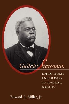 Gullah Statesman: Robert Smalls from Slavery to Congress, 1839-1915