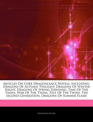 Articles on Core Dragonlance Novels, Including: Dragons of Autumn Twilight, Dragons of Winter Night, Dragons of Spring Dawning, Time of the Twins, War of the Twins, Test of the Twins, the Second Generation, Dragons of Summer Flame