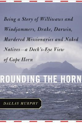 Rounding the Horn: Being the Story of Williwaws and Windjammers, Drake, Darwin, Murdered Missionaries and Naked Natives--a Deck's-eye View of Cape Horn