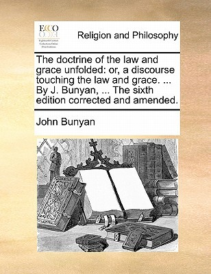 The Doctrine of the Law and Grace Unfolded: Or, a Discourse Touching the Law and Grace. ... by J. Bunyan, ... the Sixth Edition Corrected and Amended.