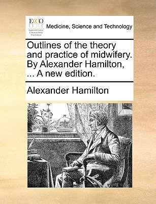 Outlines of the Theory and Practice of Midwifery. by Alexander Hamilton, ... a New Edition.