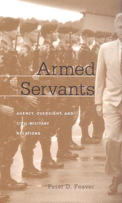 Armed Servants by Peter D. Feaver