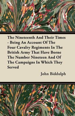The Nineteenth and Their Times - Being an Account of the Four Cavalry Regiments in the British Army That Have Borne the Number Nineteen and of the Cam