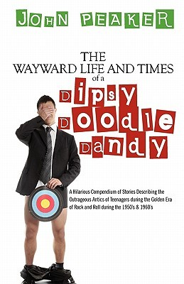 The Wayward Life and Times of a Dipsy Doodle Dandy: A Hilarious Compendium of Stories Describing the Outrageous Antics of Teenagers During the Golden Era of Rock and Roll During the 1950's & 1960's