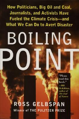 Boiling Point: How Politicians, Big Oil and Coal, Journalists, and Activists Have Fueled the Climate Crisis—And What We Can Do to Avert Disaster