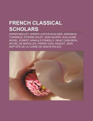 French Classical Scholars: Adrien Baillet, Joseph Justus Scaliger, Adrianus Turnebus, Etienne Dolet, Jean Daurat, Guillaume Morel