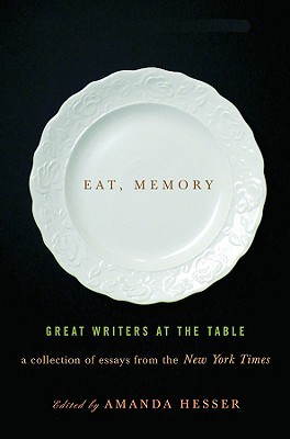 eat memory great writers at the table a collection of essays  eat memory great writers at the table a collection of essays from the new york times by amanda hesser