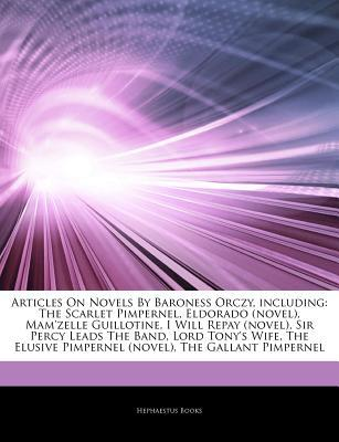 Articles on Novels by Baroness Orczy, Including: The Scarlet Pimpernel, Eldorado (Novel), Mam'zelle Guillotine, I Will Repay (Novel), Sir Percy Leads the Band, Lord Tony's Wife, the Elusive Pimpernel (Novel), the Gallant Pimpernel