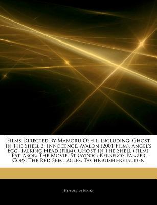 Articles on Films Directed by Mamoru Oshii, Including: Ghost in the Shell 2: Innocence, Avalon (2001 Film), Angel's Egg, Talking Head (Film), Ghost in the Shell (Film), Patlabor: The Movie, Straydog: Kerberos Panzer Cops