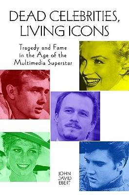 Dead Celebrities, Living Icons by John David Ebert