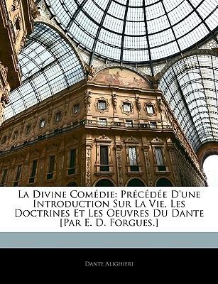 La Divine Comedie: Prcde D'Une Introduction Sur La Vie, Les Doctrines Et Les Oeuvres Du Dante