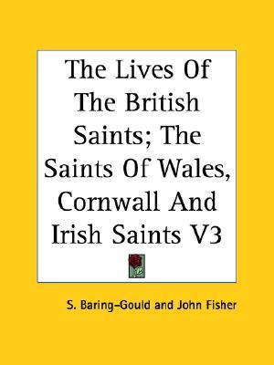 The Lives of the British Saints: The Saints of Wales, Cornwall and Irish Saints, Volume 3