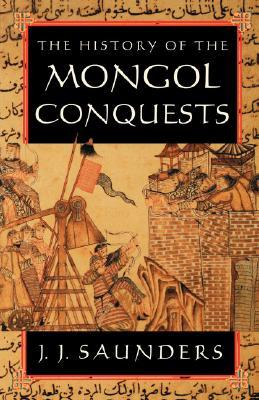 The History of the Mongol Conquests by J.J. Saunders