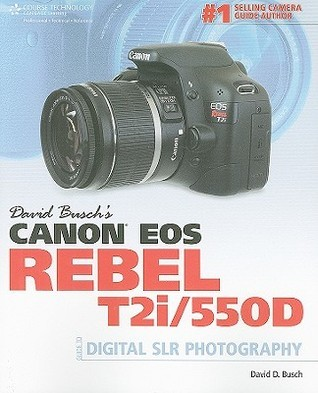 David Busch's Canon EOS Rebel T2i/550D: Guide to Digital SLR Photography