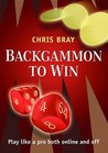 Backgammon to Win: Play Like a Pro Both Online and Off. Chris Bray