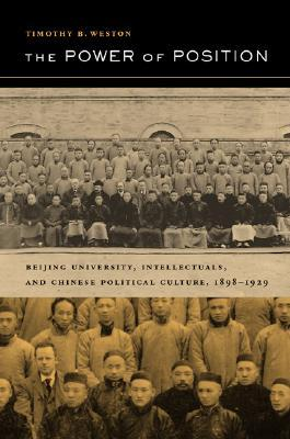 The Power of Position: Beijing University, Intellectuals, and Chinese Political Culture, 1898-1929