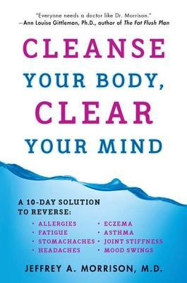Cleanse Your Body, Clear Your Mind: A 10-Day Solution to Reverse Allergies, Fatigue, Stomaches, Headaches, Eczema, Asthma, Joint Stiffness, Mood Swings