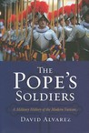 The Pope's Soldiers: A Military History of the Modern Vatican