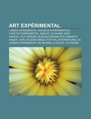 Art Experimental: Cinema Experimental, Musique Experimentale, Theatre Experimental, Marcel Duchamp, Andy Warhol, Guy Debord