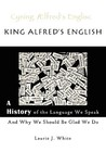 King Alfred's English, a History of the Language We Speak and... by Laurie J. White