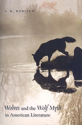 Wolves and the Wolf Myth in American Literature by S.K. Robisch