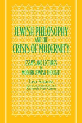 Jewish Philosophy & the Crisis of Modernity: Essays & Lectures in Modern Jewish Thought