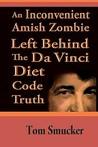 An Inconvenient Amish Zombie Left Behind the Da Vinci Diet Co... by Tom Smucker
