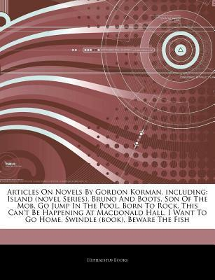 Articles on Novels by Gordon Korman, Including: Island (Novel Series), Bruno and Boots, Son of the Mob, Go Jump in the Pool, Born to Rock, This Can't Be Happening at MacDonald Hall, I Want to Go Home, Swindle (Book), Beware the Fish