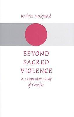 Beyond Sacred Violence by Kathryn McClymond