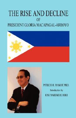 The Rise and Decline of President Gloria Macapagal-Arroyo by Patricio R. Mamot
