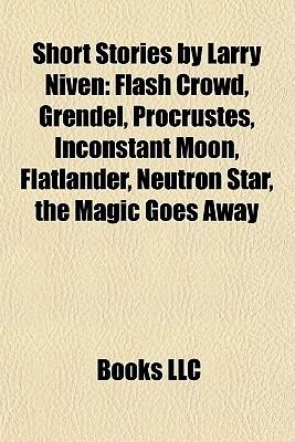 Short Stories by Larry Niven: Flash Crowd, Grendel, Procrustes, Inconstant Moon, Flatlander, Neutron Star, the Magic Goes Away
