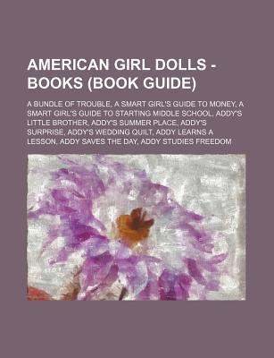 American Girl Dolls - Books (Book Guide): A Bundle of Trouble, a Smart Girl's Guide to Money, a Smart Girl's Guide to Starting Middle School, Addy's Little Brother, Addy's Summer Place, Addy's Surprise, Addy's Wedding Quilt, Addy Learns a Lesson, Addy Sav