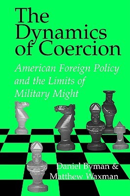 The Dynamics of Coercion: American Foreign Policy and the Limits of Military Might
