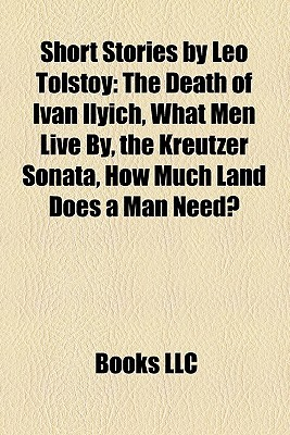 Short Stories by Leo Tolstoy: The Death of Ivan Ilyich, What Men Live By, the Kreutzer Sonata, How Much Land Does a Man Need?