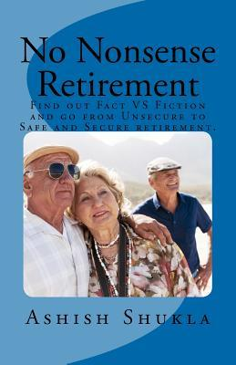 No Nonsense Retirement: Find out Facts VS Fiction and go from Unsecured to Safe and Secure retirement.